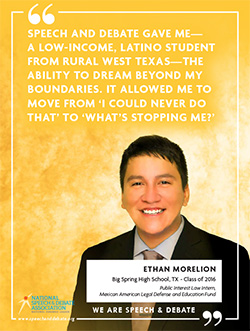 SPEECH AND DEBATE GAVE ME— A LOW-INCOME, LATINO STUDENT FROM RURAL WEST TEXAS—THE ABILITY TO DREAM BEYOND MY BOUNDARIES. IT ALLOWED ME TO MOVE FROM 'I COULD NEVER DO THAT' TO 'WHAT'S STOPPING ME?' - Ethan Morelion