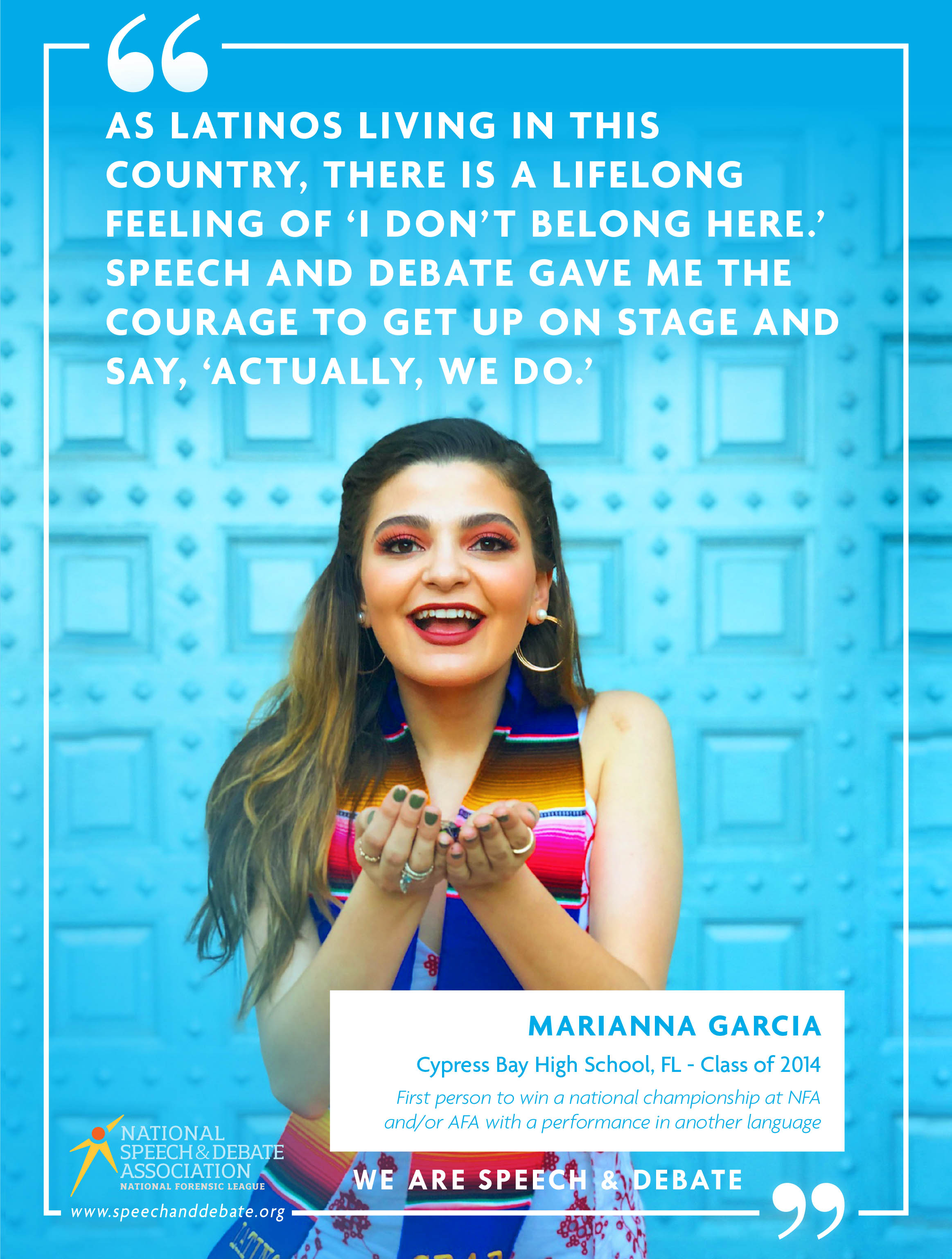 """AS LATINOS LIVING IN THIS COUNTRY, THERE IS A LIFELONG FEELING OF 'I DON'T BELONG HERE.' SPEECH AND DEBATE GAVE ME THE COURAGE TO GET UP ON STAGE AND SAY, 'ACTUALLY, WE DO.'"" - Marianna Garcia"