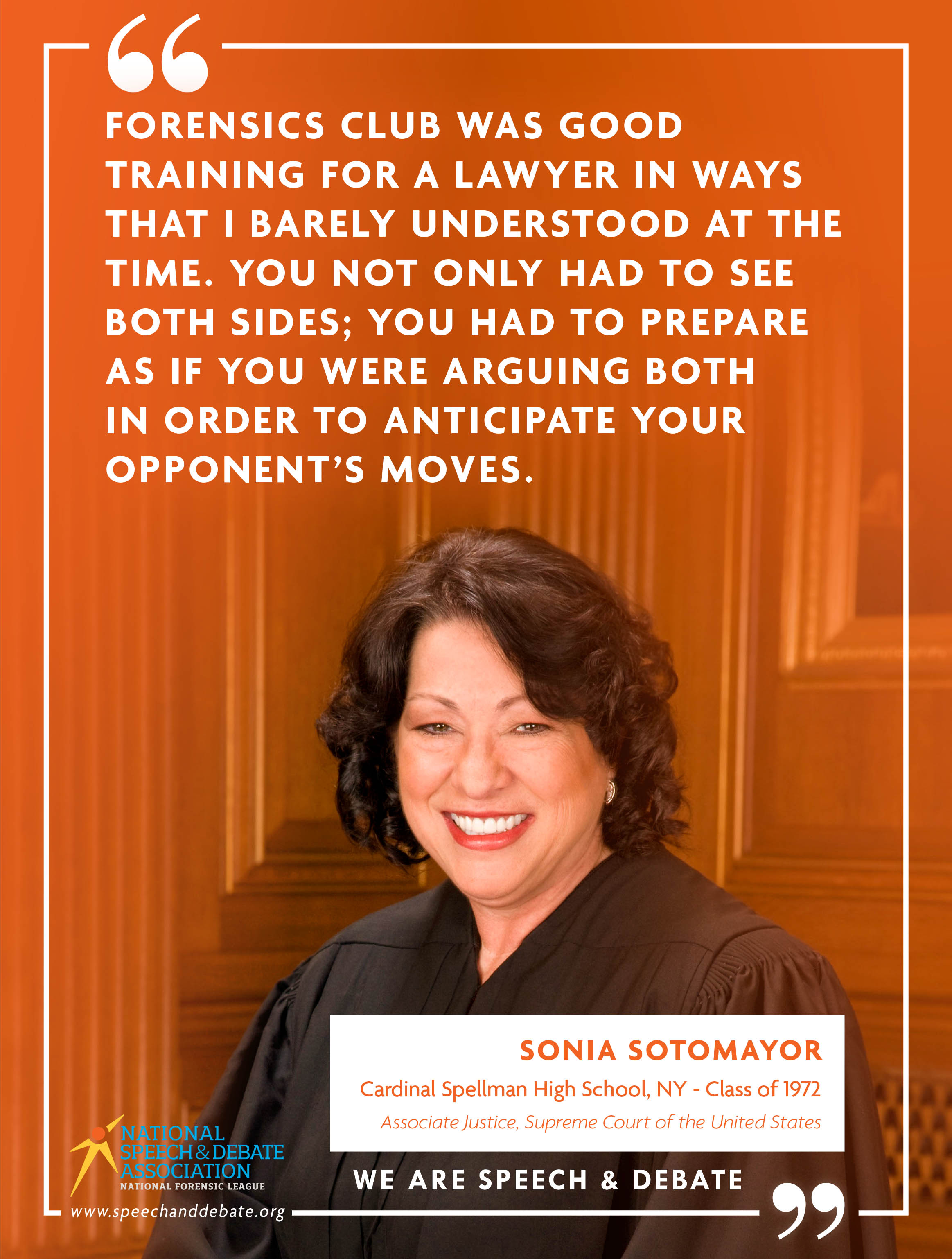 """FORENSICS CLUB WAS GOOD TRAINING FOR A LAWYER IN WAYS THAT I BARELY UNDERSTOOD AT THE TIME. YOU NOT ONLY HAD TO SEE BOTH SIDES; YOU HAD TO PREPARE AS IF YOU WERE ARGUING BOTH IN ORDER TO ANTICIPATE YOUR OPPONENT'S MOVES."" - Sonia Sotomayor"