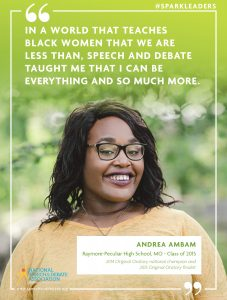 IN A WORLD THAT TEACHES BLACK WOMEN THAT WE ARE LESS THAN, SPEECH AND DEBATE TAUGHT ME THAT I CAN BE EVERYTHING AND SO MUCH MORE. - Andrea Ambam