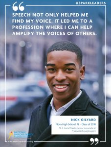 SPEECH NOT ONLY HELPED ME FIND MY VOICE, IT LED ME TO A PROFESSION WHERE I CAN HELP AMPLIFY THE VOICES OF OTHERS. - Nick Gilyard