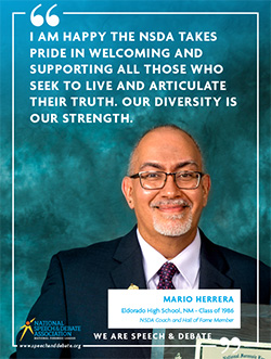 I AM HAPPY THE NSDA TAKES PRIDE IN WELCOMING AND SUPPORTING ALL THOSE WHO SEEK TO LIVE AND ARTICULATE THEIR TRUTH. OUR DIVERSITY IS OUR STRENGTH. - Mario Herrera