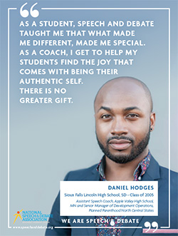 AS A STUDENT, SPEECH AND DEBATE TAUGHT ME THAT WHAT MADE ME DIFFERENT, MADE ME SPECIAL. AS A COACH, I GET TO HELP MY STUDENTS FIND THE JOY THAT COMES WITH BEING THEIR AUTHENTIC SELF. THERE IS NO GREATER GIFT. - Daniel Hodges