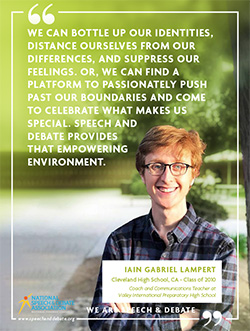 WE CAN BOTTLE UP OUR IDENTITIES, DISTANCE OURSELVES FROM OUR DIFFERENCES, AND SUPPRESS OUR FEELINGS. OR, WE CAN FIND A PLATFORM TO PASSIONATELY PUSH PAST OUR BOUNDARIES AND COME TO CELEBRATE WHAT MAKES US SPECIAL. SPEECH AND DEBATE PROVIDES THAT EMPOWERING ENVIRONMENT. - Iain Gabriel Lampert