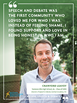 SPEECH AND DEBATE WAS THE FIRST COMMUNITY WHO LOVED ME FOR WHO I WAS. INSTEAD OF FEELING SHAME, I FOUND SUPPORT AND LOVE IN BEING HONEST IN WHO I AM. - Crawford Leavoy