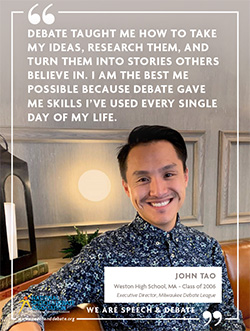 DEBATE TAUGHT ME HOW TO TAKE MY IDEAS, RESEARCH THEM, AND TURN THEM INTO STORIES OTHERS BELIEVE IN. I AM THE BEST ME POSSIBLE BECAUSE DEBATE GAVE ME SKILLS I'VE USED EVERY SINGLE DAY OF MY LIFE. - John Tao