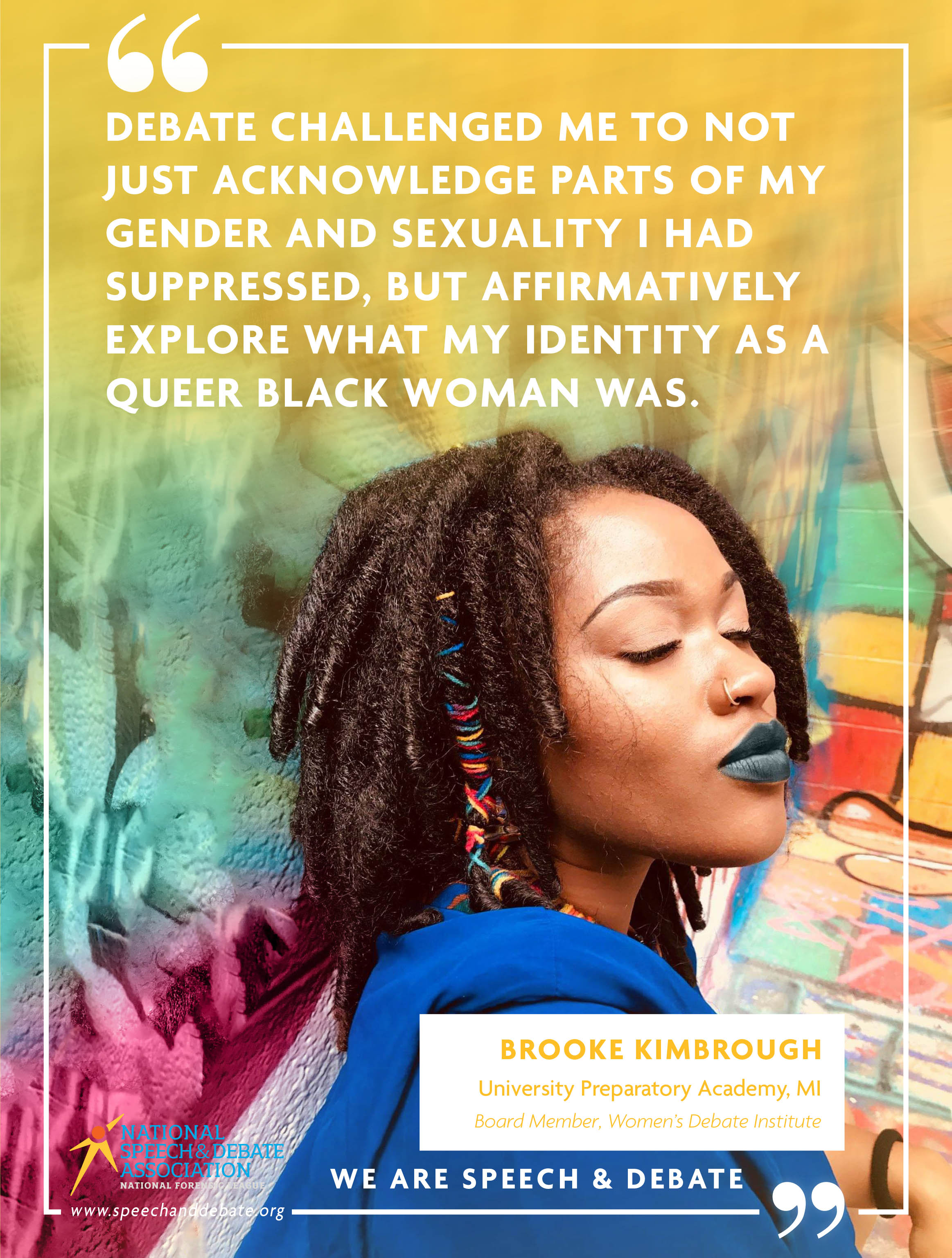 """DEBATE CHALLENGED ME TO NOT JUST ACKNOWLEDGE PARTS OF MY GENDER AND SEXUALITY I HAD SUPPRESSED, BUT AFFIRMATIVELY EXPLORE WHAT MY IDENTITY AS A QUEER BLACK WOMAN WAS."" - Brooke Kimbrough"