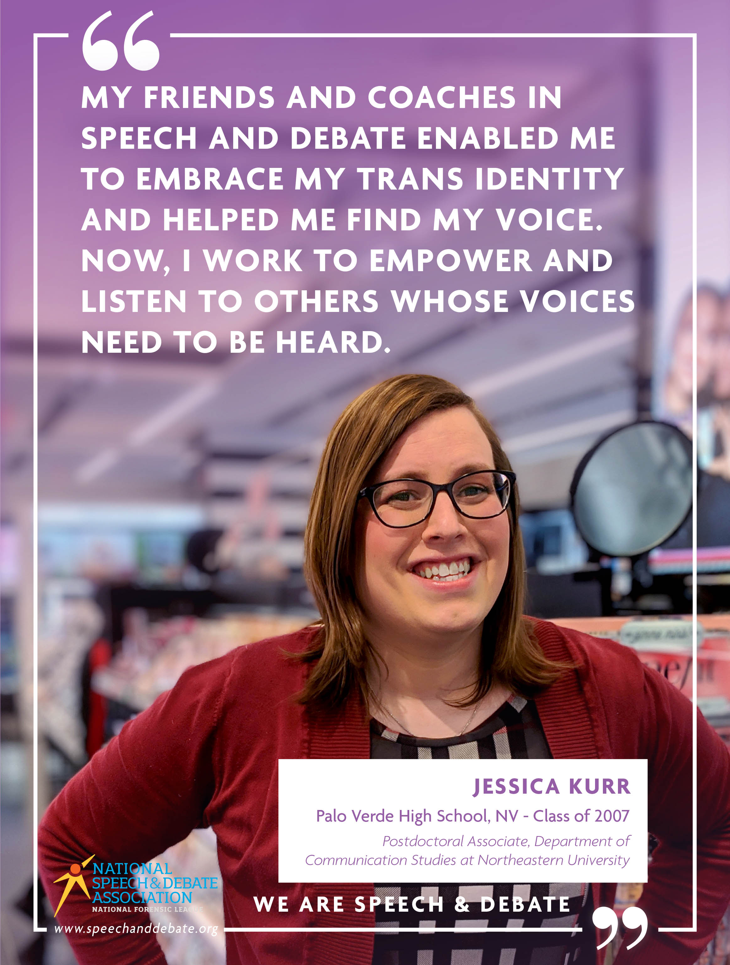 """MY FRIENDS AND COACHES IN SPEECH AND DEBATE ENABLED ME TO EMBRACE MY TRANS IDENTITY AND HELPED ME FIND MY VOICE. NOW, I WORK TO EMPOWER AND LISTEN TO OTHERS WHOSE VOICES NEED TO BE HEARD."" - Jessica Kurr"