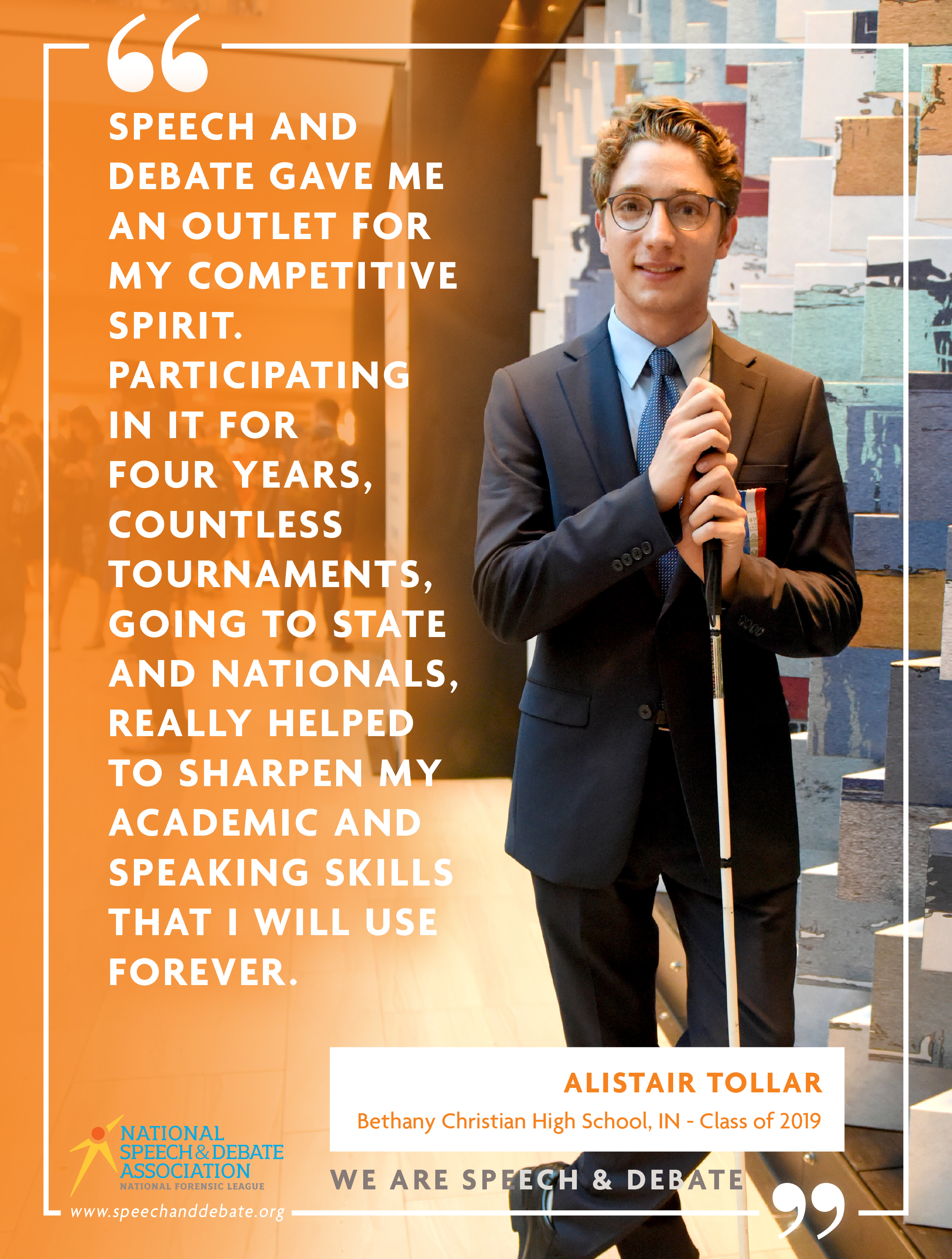 """SPEECH AND DEBATE GAVE ME AN OUTLET FOR MY COMPETITIVE SPIRIT. PARTICIPATING IN IT FOR FOUR YEARS, COUNTLESS TOURNAMENTS, GOING TO STATE AND NATIONALS, REALLY HELPED TO SHARPEN MY ACADEMIC AND SPEAKING SKILLS THAT I WILL USE FOREVER."" - Alistair Tollar"