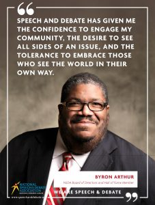 SPEECH AND DEBATE HAS GIVEN ME THE CONFIDENCE TO ENGAGE MY COMMUNITY, THE DESIRE TO SEE ALL SIDES OF AN ISSUE, AND THE TOLERANCE TO EMBRACE THOSE WHO SEE THE WORLD IN THEIR OWN WAY. - Byron Arthur