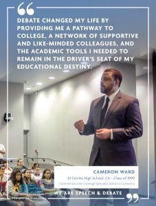 DEBATE CHANGED MY LIFE BY PROVIDING ME A PATHWAY TO COLLEGE, A NETWORK OF SUPPORTIVE AND LIKE-MINDED COLLEAGUES, AND THE ACADEMIC TOOLS I NEEDED TO REMAIN IN THE DRIVER'S SEAT OF MY EDUCATIONAL DESTINY. - Cameron Ward