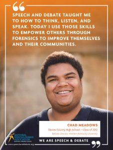 SPEECH AND DEBATE TAUGHT ME TO HOW TO THINK, LISTEN, AND SPEAK. TODAY I USE THOSE SKILLS TO EMPOWER OTHERS THROUGH FORENSICS TO IMPROVE THEMSELVES AND THEIR COMMUNITIES. - Chad Meadows