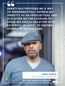 DEBATE HAS PROVIDED ME A WAY TO PERFORMATIVELY EXPRESS MY IDENTITY AS AN INTELLECTUAL AND HAS GIVEN ME THE COURAGE TO SPEAK MY SOCIAL LOCATION INTO EXISTENCE IN HOPES TO INSPIRE OTHERS TO DO THE SAME. - Daryl Burch