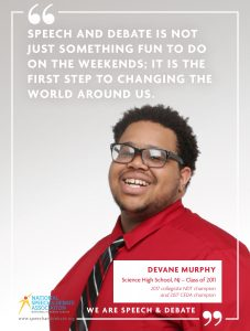 SPEECH AND DEBATE IS NOT JUST SOMETHING FUN TO DO ON THE WEEKENDS; IT IS THE FIRST STEP TO CHANGING THE WORLD AROUND US. - Devane Murphy