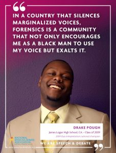 IN A COUNTRY THAT SILENCES MARGINALIZED VOICES, FORENSICS IS A COMMUNITY THAT NOT ONLY ENCOURAGES ME AS A BLACK MAN TO USE MY VOICE BUT EXALTS IT. - Drake Pough