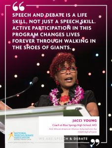 SPEECH AND DEBATE IS A LIFE SKILL, NOT JUST A SPEECH SKILL. ACTIVE PARTICIPATION IN THIS PROGRAM CHANGES LIVES FOREVER THROUGH WALKING IN THE SHOES OF GIANTS. - Jacci Young