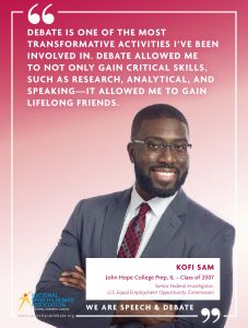 DEBATE IS ONE OF THE MOST TRANSFORMATIVE ACTIVITIES I'VE BEEN INVOLVED IN. DEBATE ALLOWED ME TO NOT ONLY GAIN CRITICAL SKILLS, SUCH AS RESEARCH, ANALYTICAL, AND SPEAKING—IT ALLOWED ME TO GAIN LIFELONG FRIENDS. - Kofi Sam