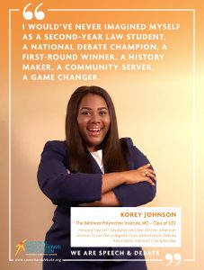 I WOULD'VE NEVER IMAGINED MYSELF AS A SECOND-YEAR LAW STUDENT,  A NATIONAL DEBATE CHAMPION, A FIRST-ROUND WINNER, A HISTORY MAKER, A COMMUNITY SERVER,  A GAME CHANGER. - Korey Johnson