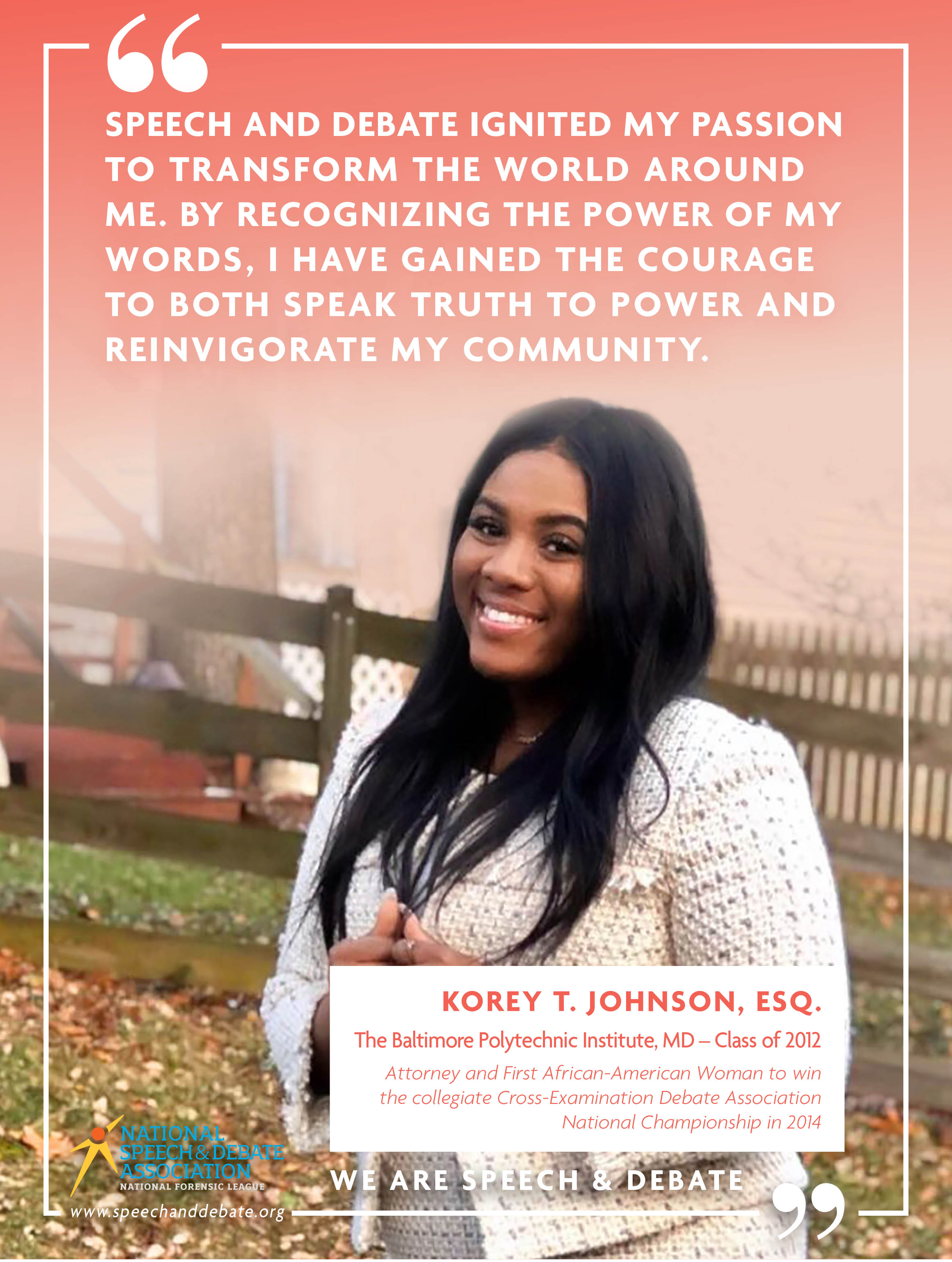"""SPEECH AND DEBATE IGNITED MY PASSION TO TRANSFORM THE WORLD AROUND ME. BY RECOGNIZING THE POWER OF MY WORDS, I HAVE GAINED THE COURAGE TO BOTH SPEAK TRUTH TO POWER AND REINVIGORATE MY COMMUNITY."" - Korey T, Johnson, Esq."