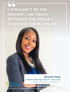I WOULDN'T BE THE PERSON I AM TODAY WITHOUT THE SKILLS I ACQUIRED FROM DEBATE. - Kristen Pride