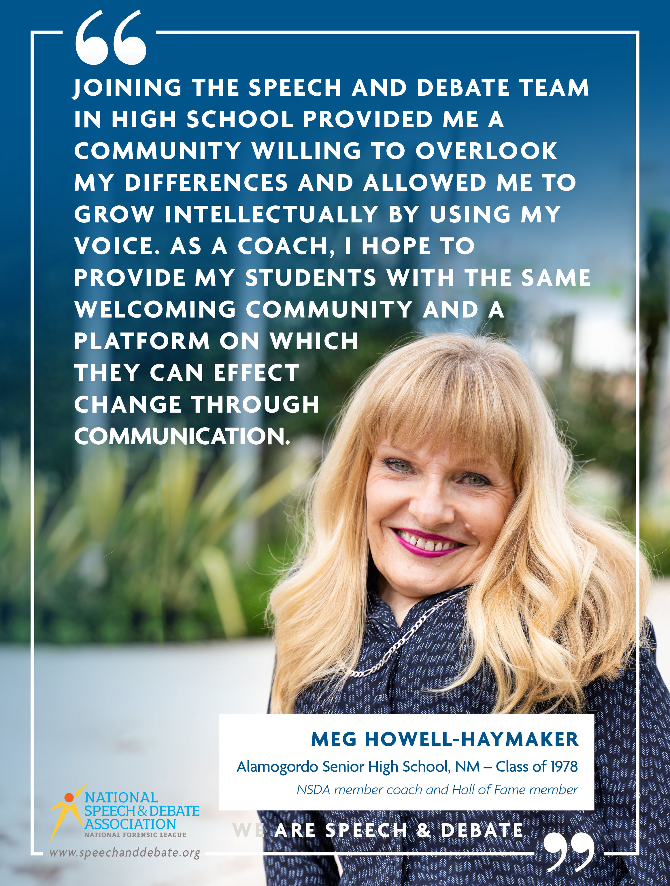 """JOINING THE SPEECH AND DEBATE TEAM IN HIGH SCHOOL PROVIDED ME A COMMUNITY WILLING TO OVERLOOK MY DIFFERENCES AND ALLOWED ME TO GROW INTELLECTUALLY BY USING MY VOICE. AS A COACH, I HOPE TO PROVIDE MY STUDENTS WITH THE SAME WELCOMING COMMUNITY AND A PLATFORM ON WHICH THEY CAN EFFECT CHANGE THROUGH COMMUNICATION."" - Meg Howell-Haymaker"
