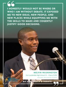 I HONESTLY WOULD NOT BE WHERE OR WHO I AM WITHOUT DEBATE. IT EXPOSED ME TO NEW IDEAS, NEW PEOPLE, AND NEW PLACES WHILE EQUIPPING ME WITH THE SKILLS TO MAKE AND COGENTLY JUSTIFY GOOD DECISIONS. - Melvin Washington