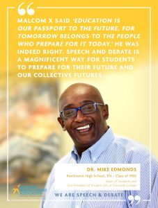 MALCOM X SAID 'EDUCATION IS  OUR PASSPORT TO THE FUTURE, FOR TOMORROW BELONGS TO THE PEOPLE WHO PREPARE FOR IT TODAY.' HE WAS INDEED RIGHT. SPEECH AND DEBATE IS A MAGNIFICENT WAY FOR STUDENTS TO PREPARE FOR THEIR FUTURE AND OUR COLLECTIVE FUTURES. - Dr. Mike Edmonds
