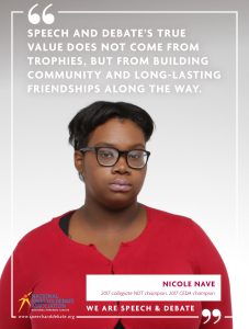 SPEECH AND DEBATE'S TRUE VALUE DOES NOT COME FROM TROPHIES, BUT FROM BUILDING COMMUNITY AND LONG-LASTING FRIENDSHIPS ALONG THE WAY. - Nicole Nave