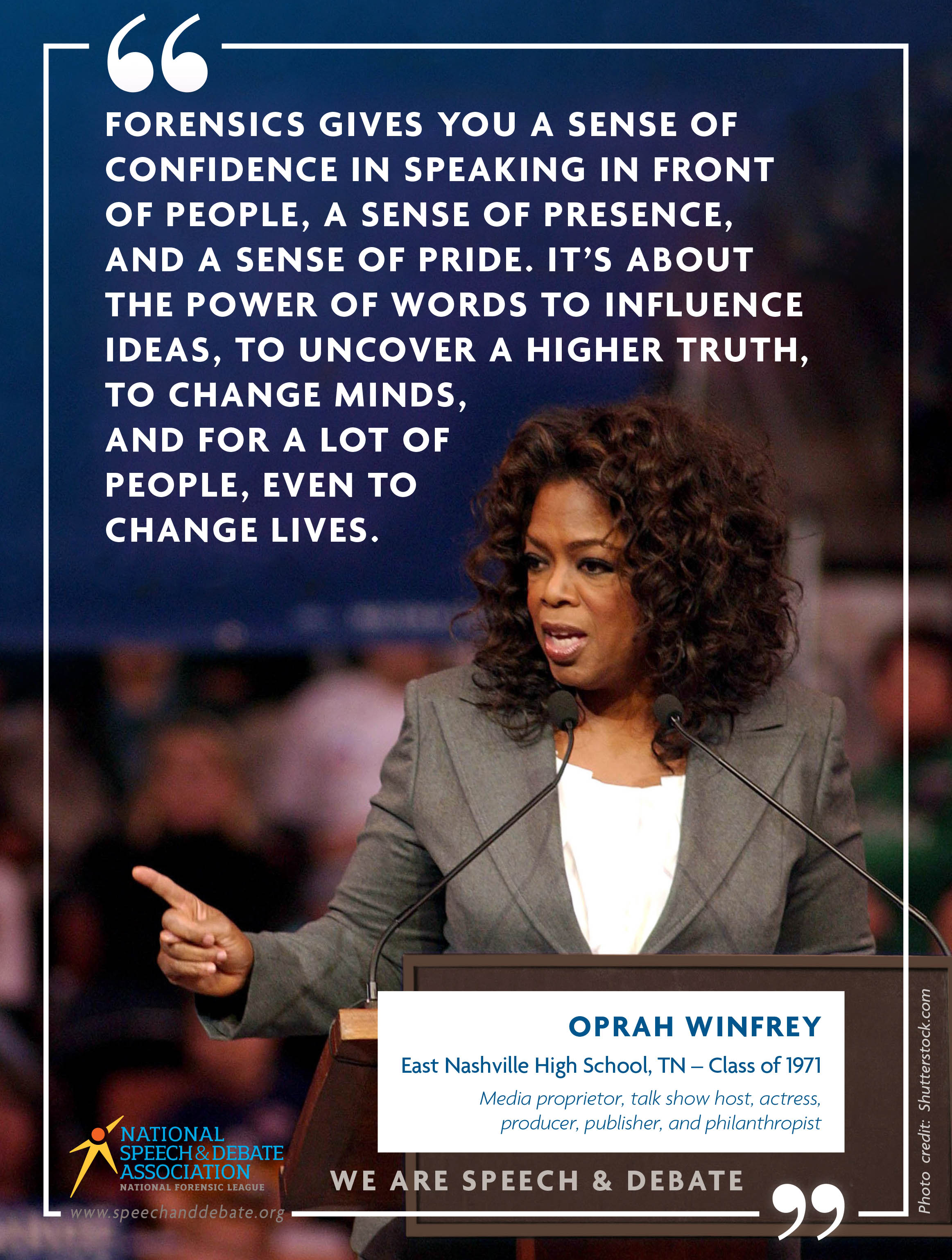 """FORENSICS GIVES YOU A SENSE OF CONFIDENCE IN SPEAKING IN FRONT OF PEOPLE, A SENSE OF PRESENCE, AND A SENSE OF PRIDE. IT'S ABOUT THE POWER OF WORDS TO INFLUENCE IDEAS, TO UNCOVER A HIGHER TRUTH, TO CHANGE MINDS, AND FOR A LOT OF PEOPLE, EVEN TO CHANGE LIVES."" - Oprah Winfrey"