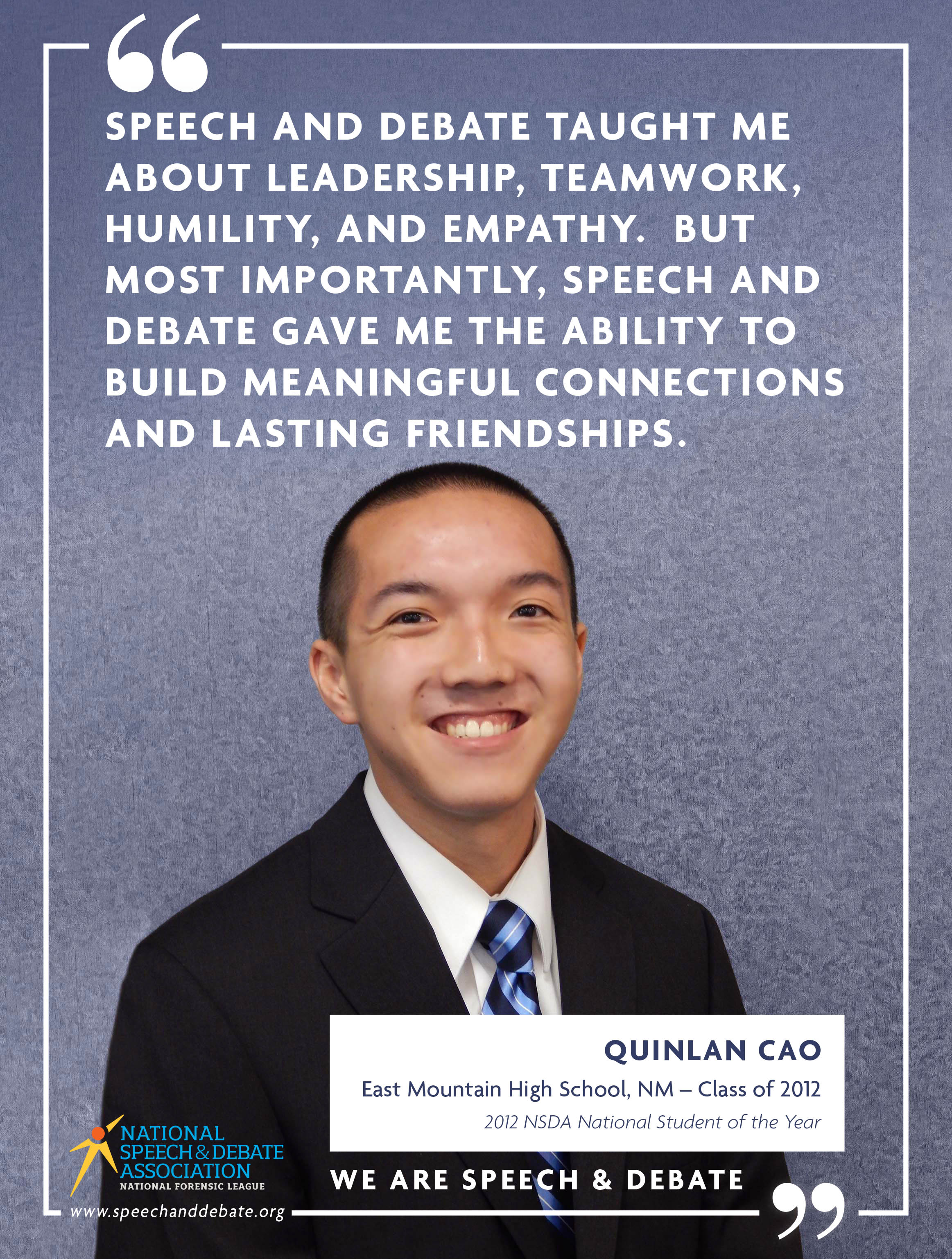 SPEECH AND DEBATE TAUGHT ME ABOUT LEADERSHIP, TEAMWORK, HUMILITY, AND EMPATHY. BUT MOST IMPORTANTLY, SPEECH AND DEBATE GAVE ME THE ABILITY TO BUILD MEANINGFUL CONNECTIONS AND LASTING FRIENDSHIPS. - Quinlan Cao.