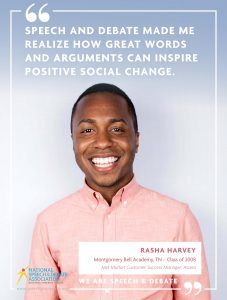 SPEECH AND DEBATE MADE ME REALIZE HOW GREAT WORDS AND ARGUMENTS CAN INSPIRE POSITIVE SOCIAL CHANGE. - Rasha Harvey
