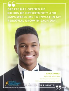 DEBATE HAS OPENED UP  DOORS OF OPPORTUNITY AND EMPOWERED ME TO INVEST IN MY PERSONAL GROWTH EACH DAY. - Ryan James