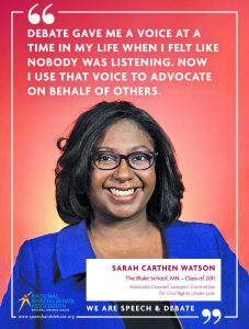 DEBATE GAVE ME A VOICE AT A TIME IN MY LIFE WHEN I FELT LIKE NOBODY WAS LISTENING. NOW I USE THAT VOICE TO ADVOCATE ON BEHALF OF OTHERS. - Sarah Carthen Watson