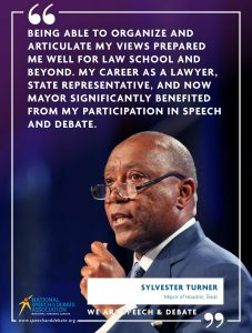 BEING ABLE TO ORGANIZE AND ARTICULATE MY VIEWS PREPARED ME WELL FOR LAW SCHOOL AND BEYOND. MY CAREER AS A LAWYER, STATE REPRESENTATIVE, AND NOW MAYOR SIGNIFICANTLY BENEFITED FROM MY PARTICIPATION IN SPEECH AND DEBATE. - Sylvester Turner