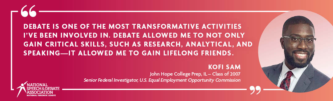Debate is one of the most transformative activities I've been involved in. Debate allowed me to not only gain critical skills, such as research, analytical, and speaking - It allowed me to gain lifelong friends. - Kofi Sam