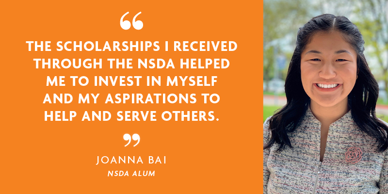 """THE SCHOLARSHIPS I RECEIVED THROUGH THE NSDA HELPED ME TO INVEST IN MYSELF AND MY ASPIRATIONS TO HELP AND SERVE OTHERS."" - JOANNA BAI"
