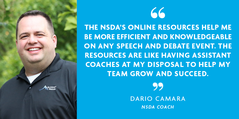 THE NSDA'S ONLINE RESOURCES HELP ME BE MORE EFFICIENT AND KNOWLEDGEABLE ON ANY SPEECH AND DEBATE EVENT. THE RESOURCES ARE LIKE HAVING ASSISTANT COACHES AT MY DISPOSAL TO HELP MY TEAM GROW AND SUCCEED. - Dario Camara, NSDA Coach
