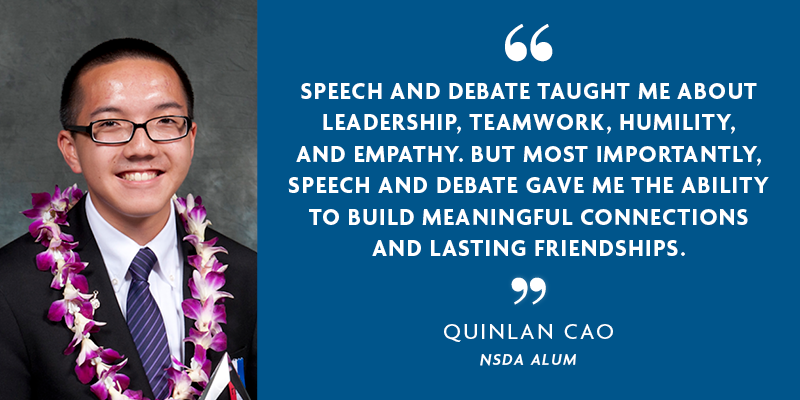 """SPEECH AND DEBATE TAUGHT ME ABOUT LEADERSHIP, TEAMWORK, HUMILITY, AND EMPATHY. BUT MOST IMPORTANTLY, SPEECH AND DEBATE GAME ME THE ABILITY TO BUILD MEANINGFUL CONNECTIONS AND LASTING FRIENDSHIPS."" - QUINLAN CAO"