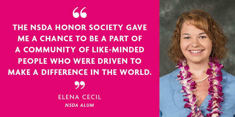 """THE NSDA HONOR SOCIETY GAVE ME A CHANCE TO BE A PART OF A COMMUNITY OF LIKE-MINDED PEOPLE WHO WERE DRIVEN TO MAKE A DIFFERENCE IN THE WORLD."" - ELENA CECIL"