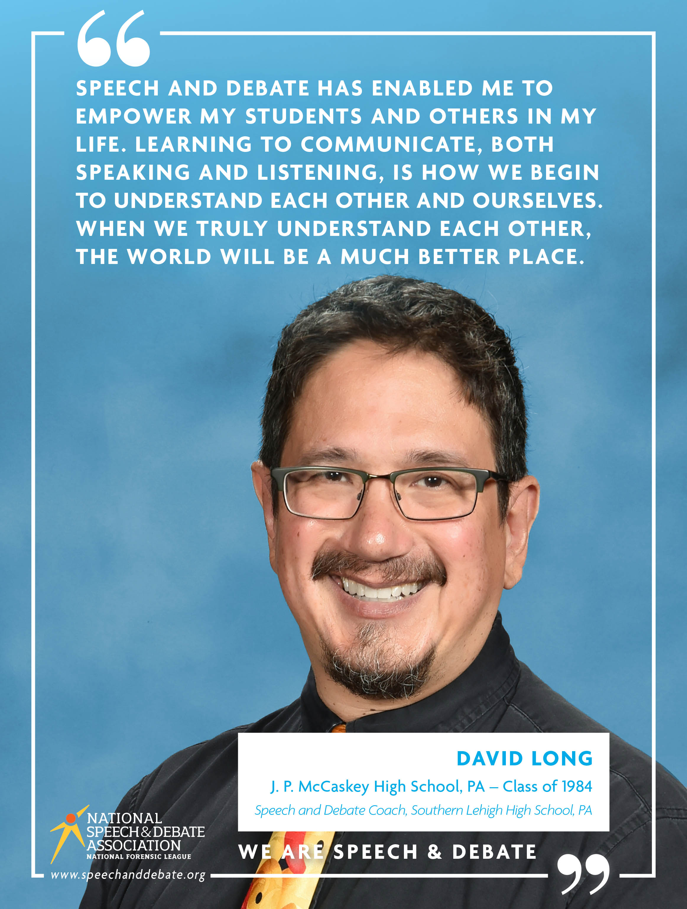 SPEECH AND DEBATE HAS ENABLED ME TO EMPOWER MY STUDENTS AND OTHERS IN MY LIFE. LEARNING TO COMMUNICATE, BOTH SPEAKING AND LISTENING, IS HOW WE BEGIN TO UNDERSTAND EACH OTHER AND OURSELVES. WHEN WE TRULY UNDERSTAND EACH OTHER, THE WORLD WILL BE A MUCH BETTER PLACE. - David Long