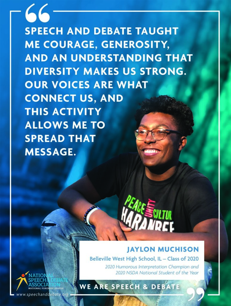 WE ARE SPEECH & DEBATE SPEECH AND DEBATE TAUGHT ME COURAGE, GENEROSITY, AND AN UNDERSTANDING THAT DIVERSITY MAKES US STRONG. OUR VOICES ARE WHAT CONNECT US, AND THIS ACTIVITY ALLOWS ME TO SPREAD THAT MESSAGE. - Jaylon Muchison