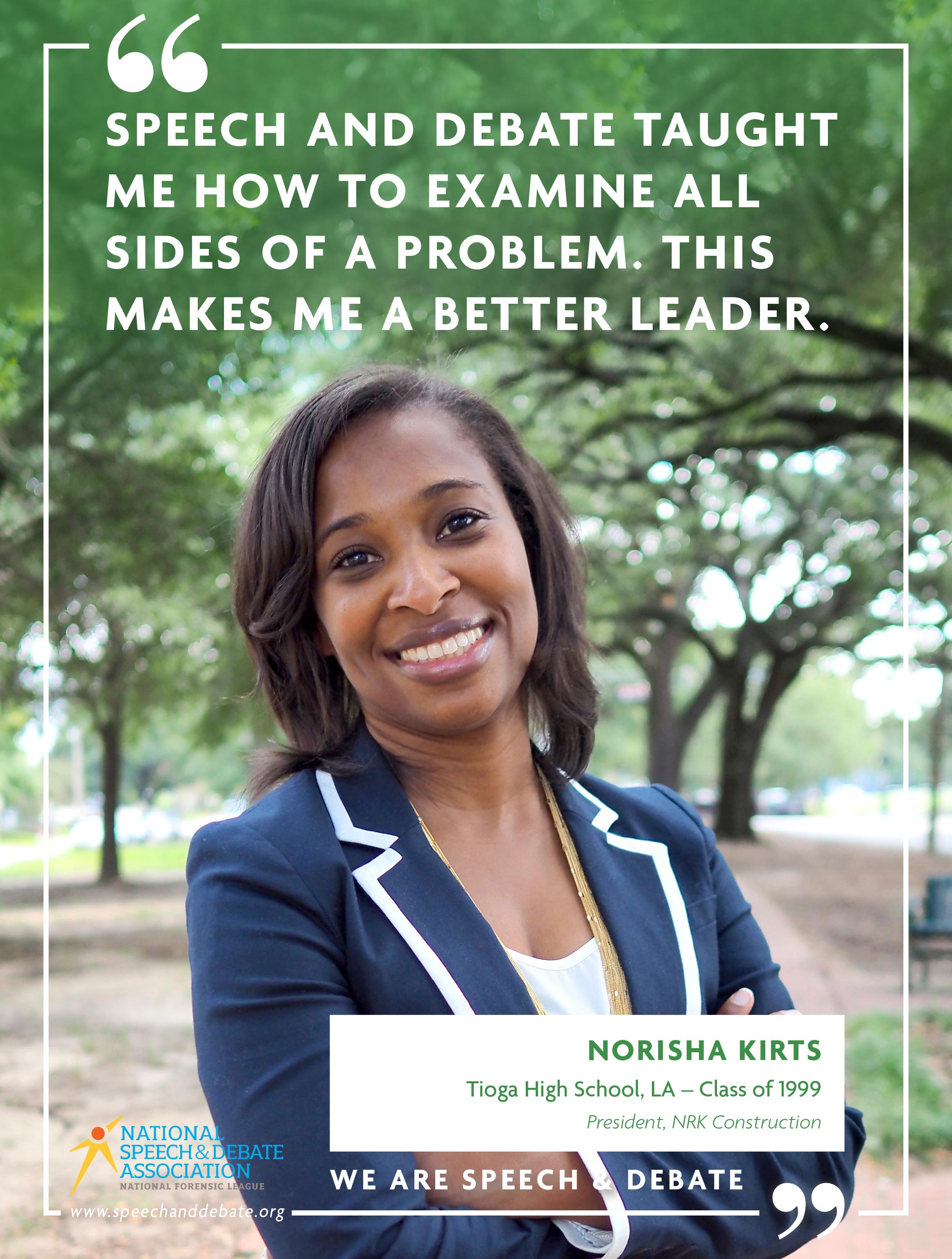 SPEECH AND DEBATE TAUGHT ME HOW TO EXAMINE ALL SIDES OF A PROBLEM. THIS MAKES ME A BETTER LEADER. - Norisha Kirts