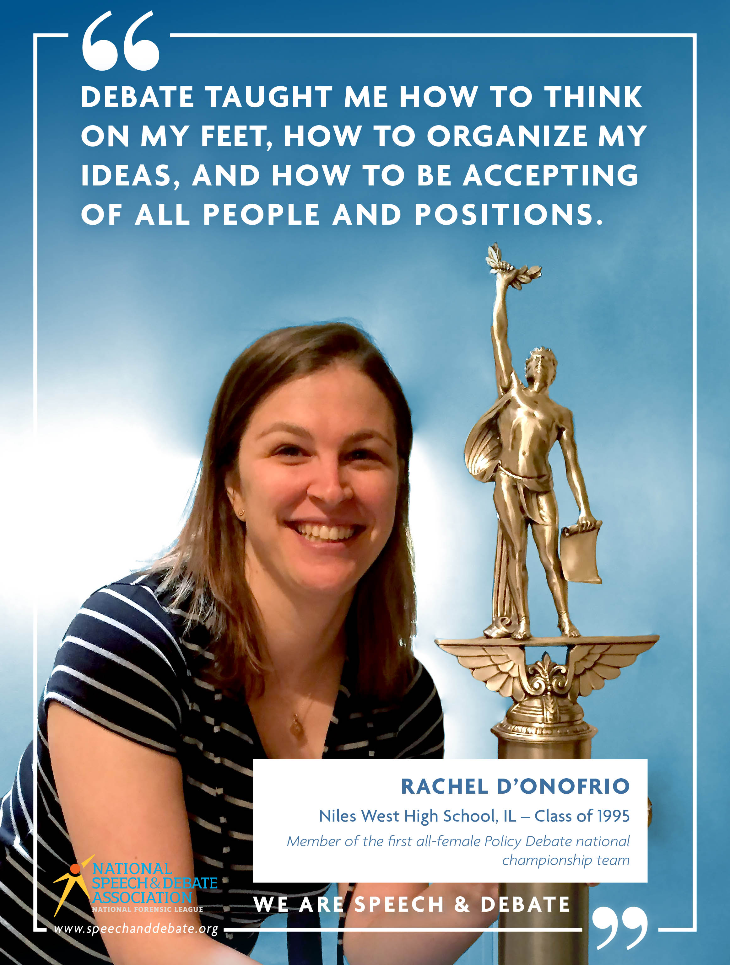 """DEBATE TAUGHT ME HOW TO THINK ON MY FEET, HOW TO ORGANIZE MY IDEAS, AND HOW TO BE ACCEPTING OF ALL PEOPLE AND POSITIONS."" - Rachel D'Onofrio"
