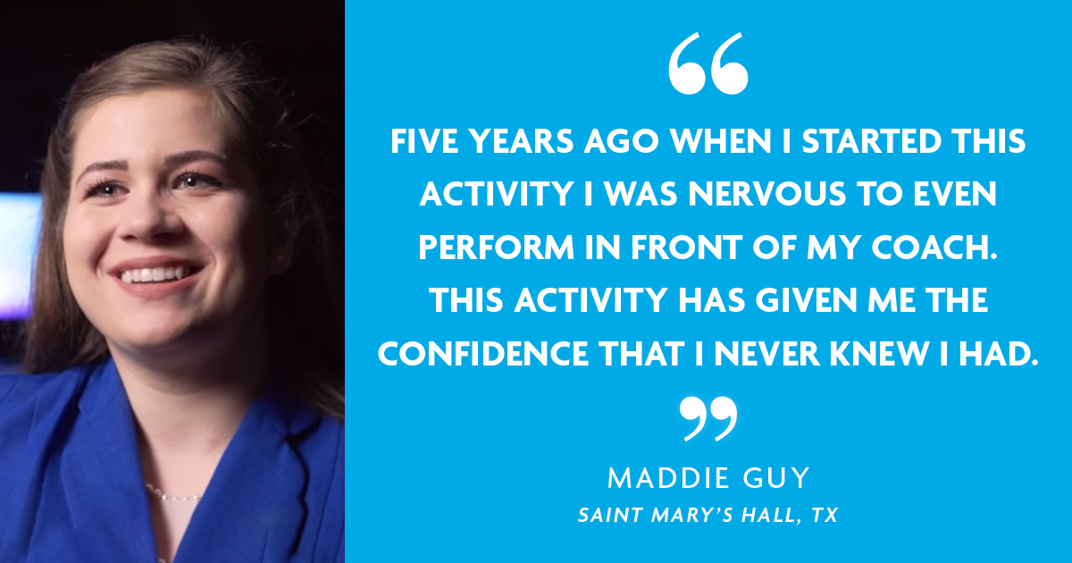 """Five years ago when I started this activity I was nervous to even perform in front of my coach. This activity has given me the confidence that I never knew I had."" - Maddie Guy, Saint Mary's Hall, TX"