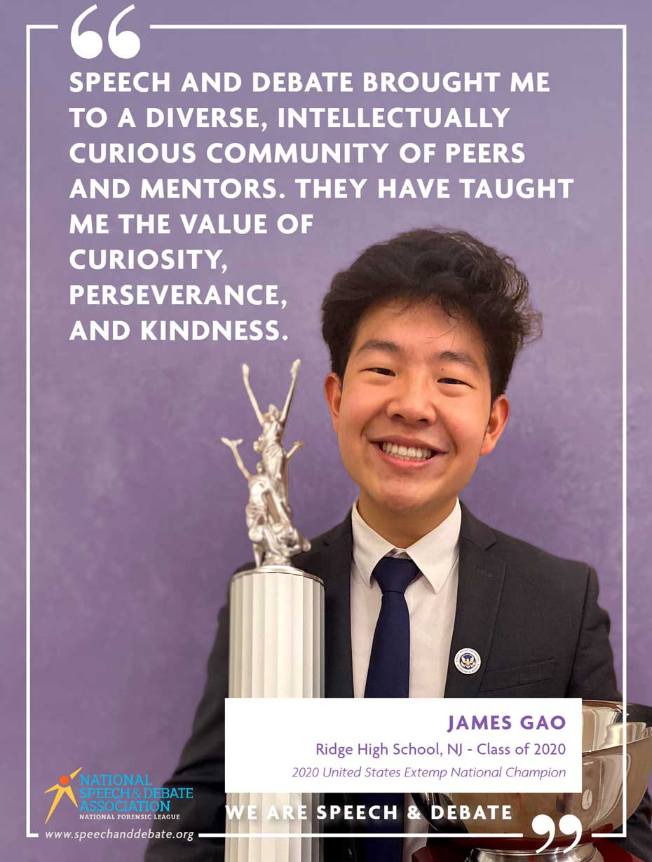 SPEECH AND DEBATE BROUGHT ME TO A DIVERSE, INTELLECTUALLY CURIOUS COMMUNITY OF PEERS AND MENTORS. THEY HAVE TAUGHT ME THE VALUE OF CURIOSITY, PERSEVERANCE, AND KINDNESS. - James Gao