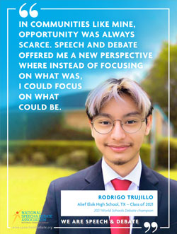 IN COMMUNITIES LIKE MINE, OPPORTUNITY WAS ALWAYS SCARCE. SPEECH AND DEBATE OFFERED ME A NEW PERSPECTIVE WHERE INSTEAD OF FOCUSING ON WHAT WAS, I COULD FOCUS ON WHAT COULD BE. - Rodrigo Trujillo