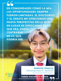 EN COMUNIDADES COMO LA MÍA, LAS OPORTUNIDADES SIEMPRE FUERON LIMITADAS. EL DISCOURSO Y EL DEBATE ME OFRECIERON UNA NUEVA PERSPECTIVA EN LA QUE, EN LUGAR DE ENFOCARME EN LO QUE ERA, PODÍA CENTRARME EN LO QUE PODRÍA SER. - Rodrigo Trujillo